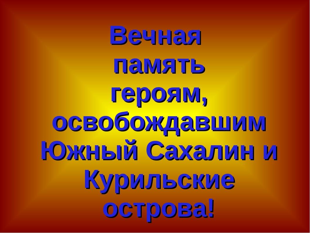Вечная память героям, освобождавшим Южный Сахалин и Курильские острова!
