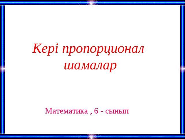 Кері пропорционал шамалар Математика , 6 - сынып