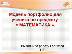 Выполнила работу Голикова Т.В. Модель портфолио для ученика по предмету « МАТ