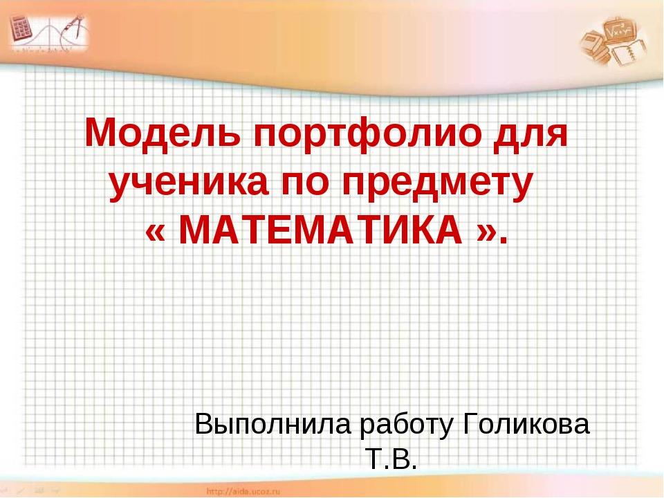 Выполнила работу Голикова Т.В. Модель портфолио для ученика по предмету « МАТ...