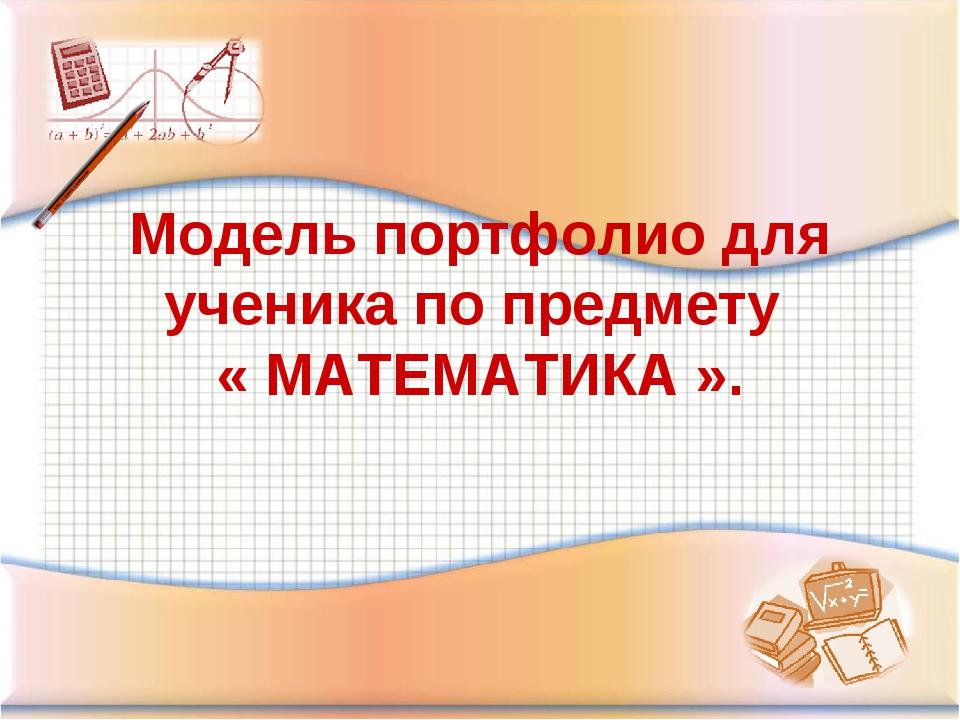 Модель портфолио для ученика по предмету « МАТЕМАТИКА ».