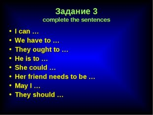 Задание 3 complete the sentences I can … We have to … They ought to … He is t