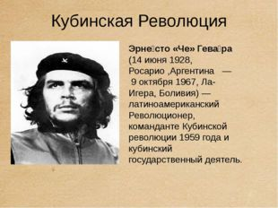 Кубинская Революция Эрне́сто «Че» Гева́ра (14 июня 1928, Росарио ,Аргентина