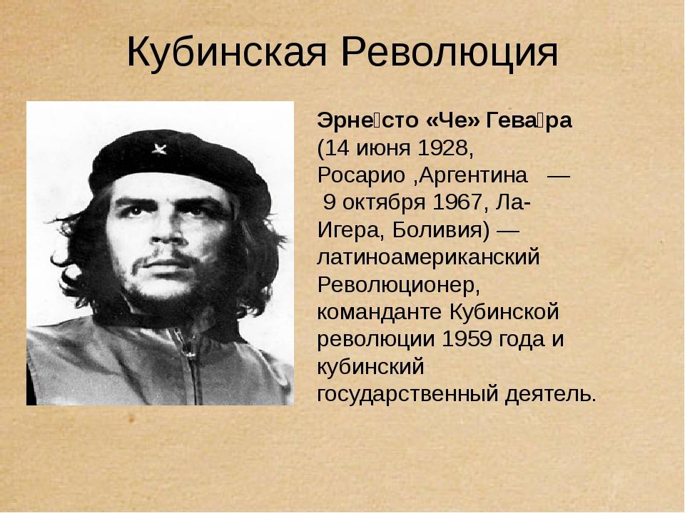 Кубинская Революция Эрне́сто «Че» Гева́ра (14 июня 1928, Росарио ,Аргентина ...