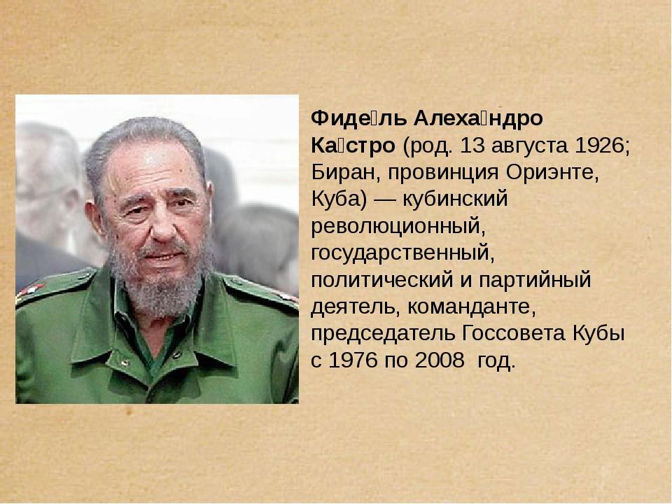 Фиде́ль Алеха́ндро Ка́стро (род. 13 августа 1926; Биран, провинция Ориэнте,...