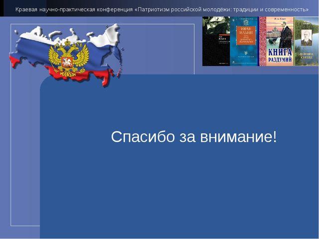 Спасибо за внимание! Краевая научно-практическая конференция «Патриотизм росс...