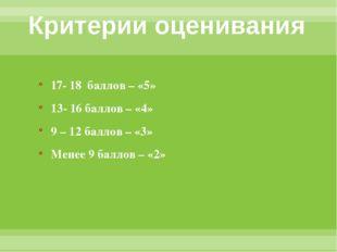 Критерии оценивания 17- 18 баллов – «5» 13- 16 баллов – «4» 9 – 12 баллов – «