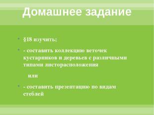 Домашнее задание §18 изучить; - составить коллекцию веточек кустарников и дер