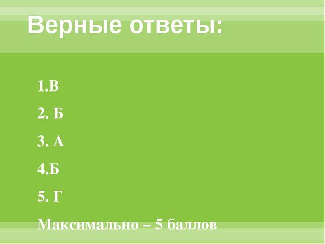 Верные ответы: 1.В 2. Б 3. А 4.Б 5. Г Максимально – 5 баллов