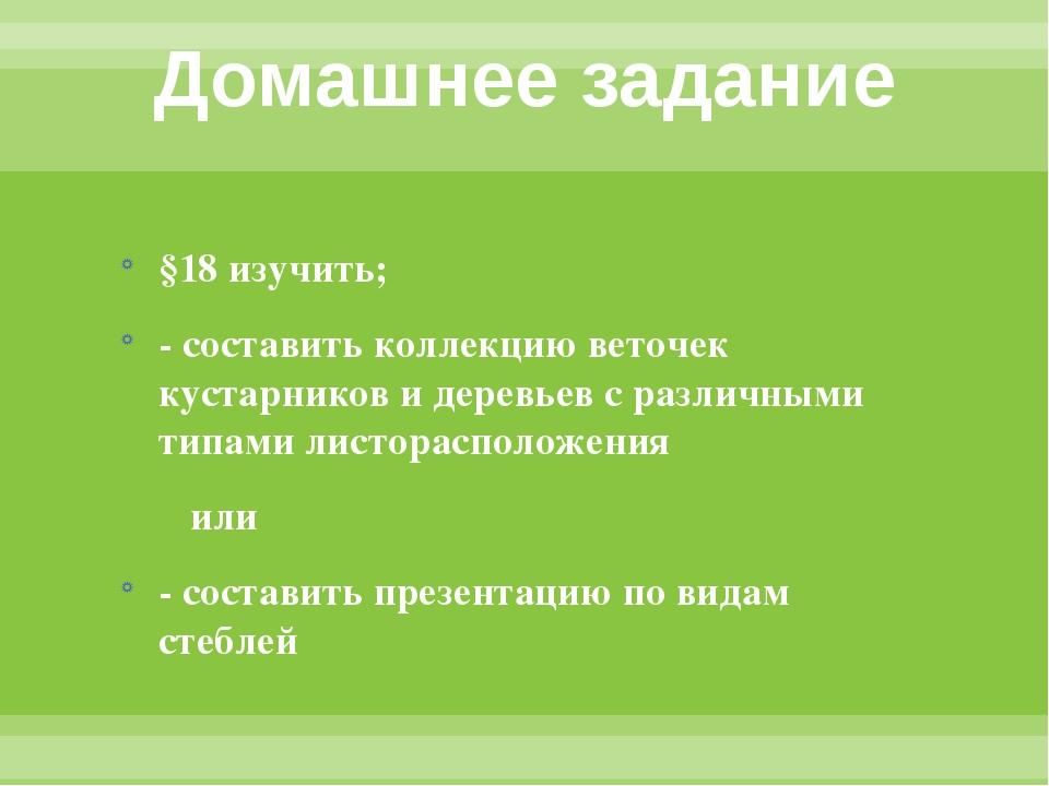Домашнее задание §18 изучить; - составить коллекцию веточек кустарников и дер...