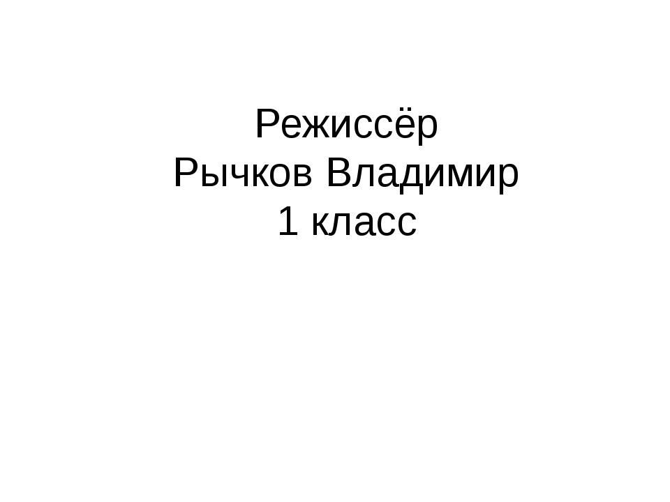 Режиссёр Рычков Владимир 1 класс