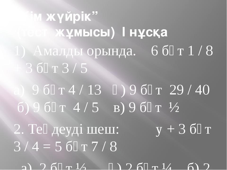 """""""Кім жүйрік"""" (тест жұмысы) I нұсқа 1) Амалды орында. 6 бүт 1 / 8 + 3 бүт 3 /..."""