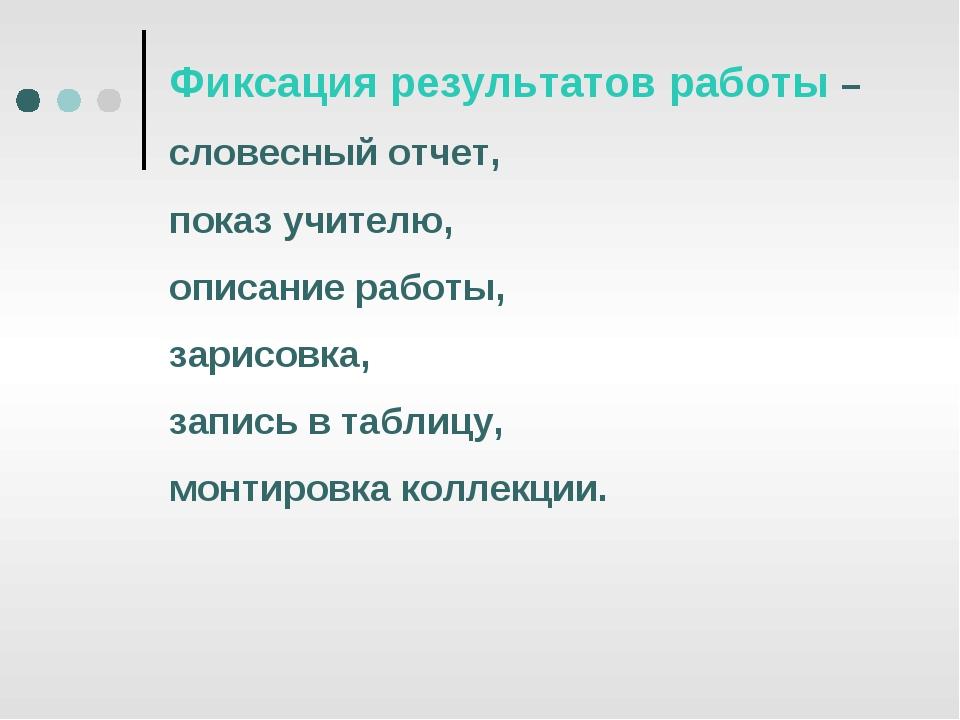 Фиксация результатов работы – словесный отчет, показ учителю, описание работы...