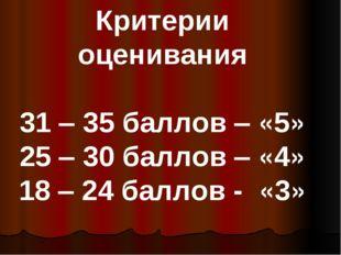Критерии оценивания 31 – 35 баллов – «5» 25 – 30 баллов – «4» 18 – 24 баллов