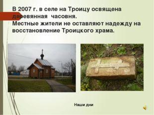 В 2007 г. в селе на Троицу освящена деревянная часовня. Местные жители не ост