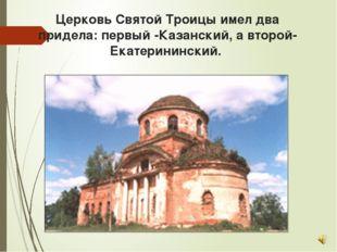 Церковь Святой Троицы имел два придела: первый -Казанский, а второй- Екатерин