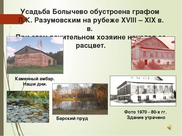 Усадьба Болычево обустроена графом Л.К. Разумовским на рубеже XVIII – XIX в....