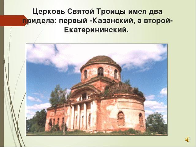 Церковь Святой Троицы имел два придела: первый -Казанский, а второй- Екатерин...
