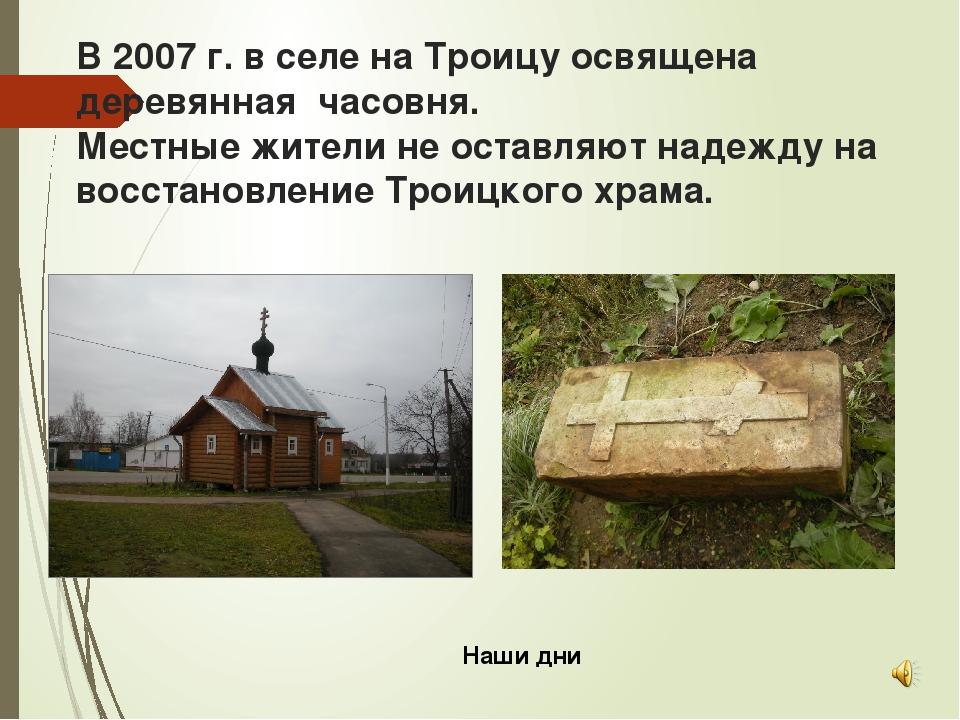В 2007 г. в селе на Троицу освящена деревянная часовня. Местные жители не ост...