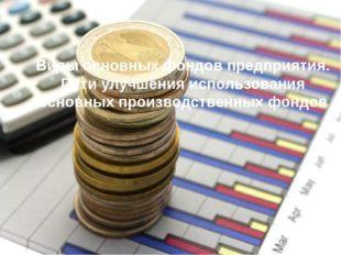 Виды основных фондов предприятия. Пути улучшения использования основных прои