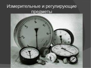 Измерительные и регулирующие предметы