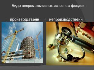 Виды непромышленных основных фондов: производственные непроизводственные