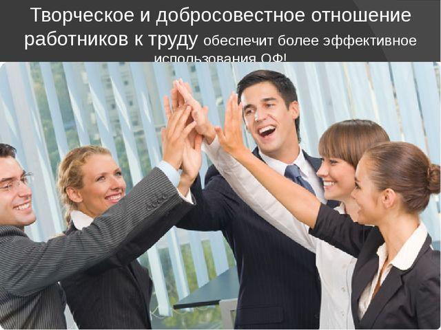 Творческое и добросовестное отношение работников к труду обеспечит более эффе...