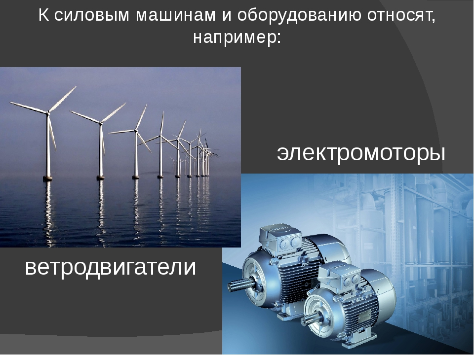 К силовым машинам и оборудованию относят, например: электромоторы ветродвигат...