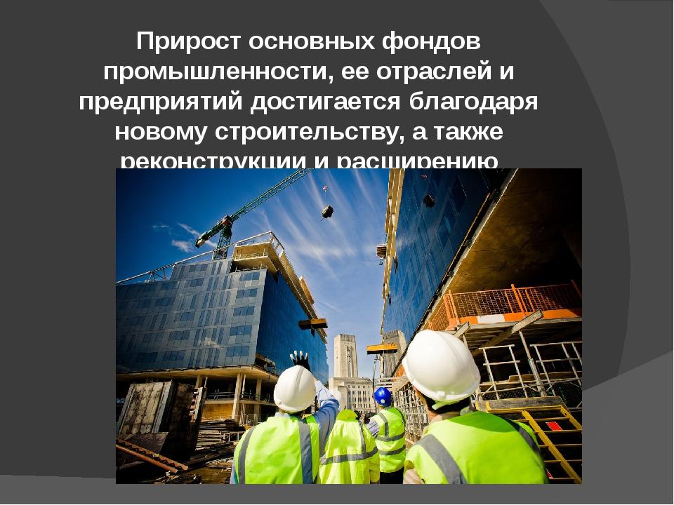 Прирост основных фондов промышленности, ее отраслей и предприятий достигается...