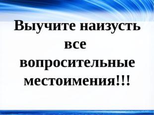 Выучите наизусть все вопросительные местоимения!!! http://linda6035.ucoz.ru/