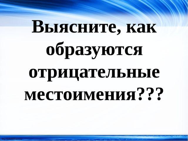 Выясните, как образуются отрицательные местоимения??? http://linda6035.ucoz.ru/
