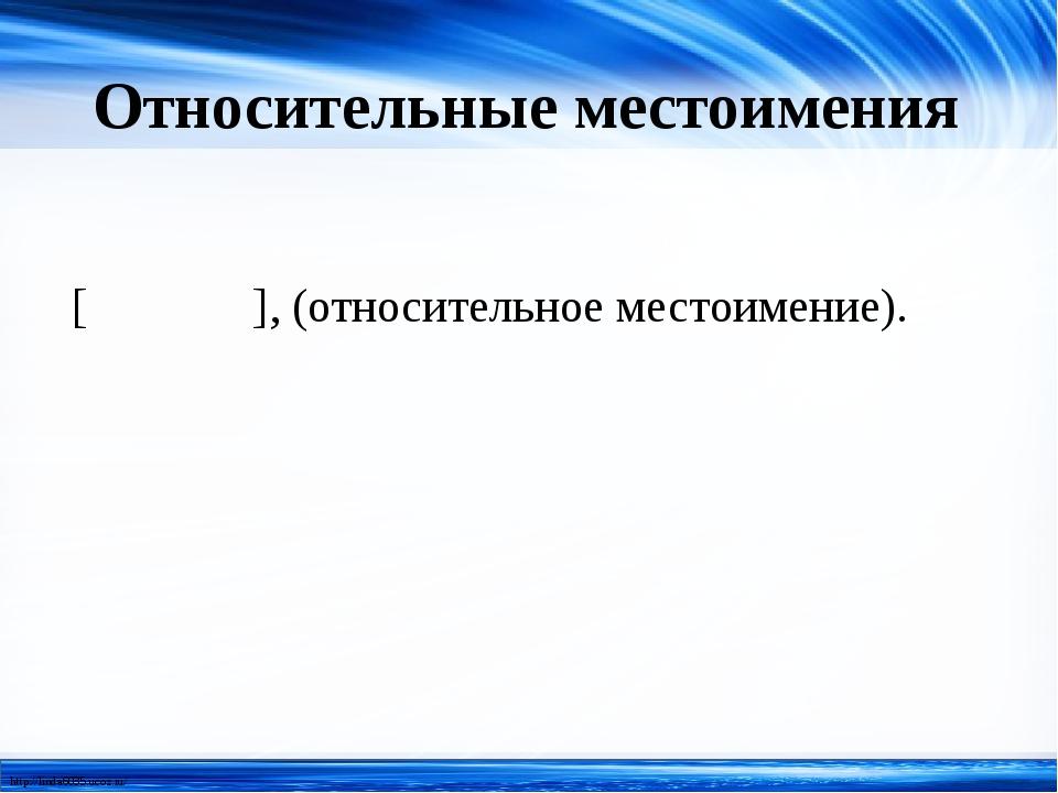 Относительные местоимения [ ], (относительное местоимение). http://linda6035....
