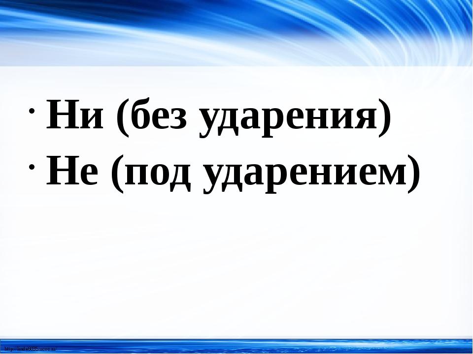 Ни (без ударения) Не (под ударением) http://linda6035.ucoz.ru/