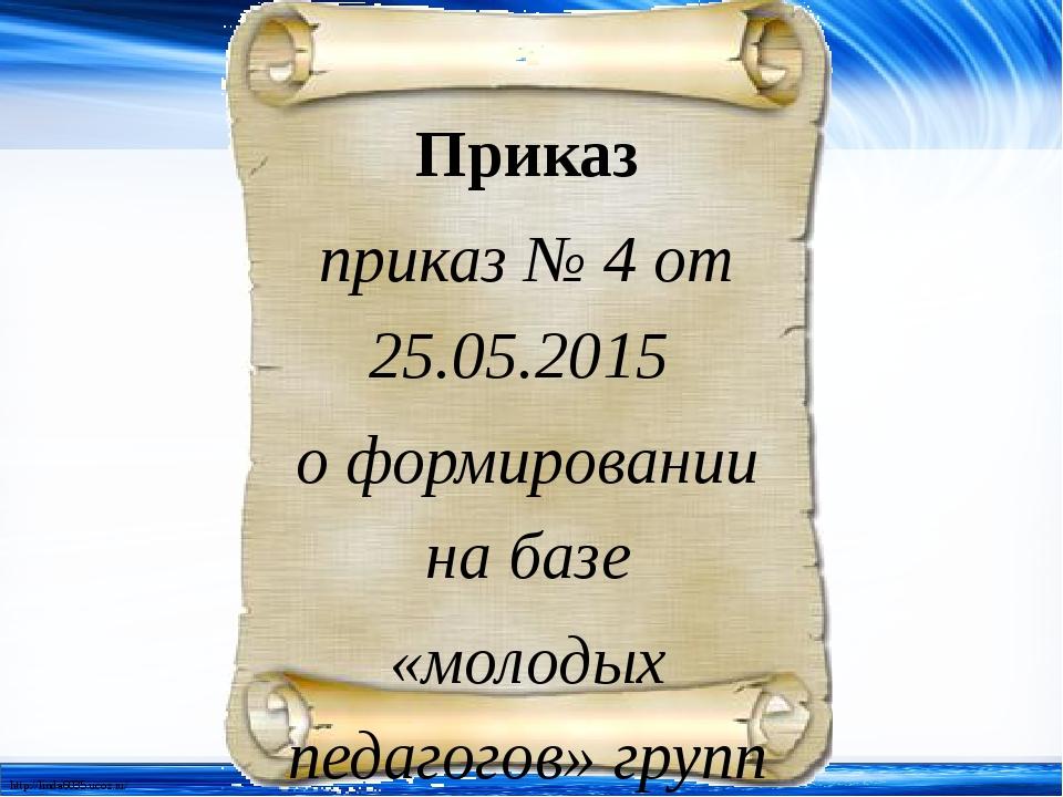 Приказ приказ № 4 от 25.05.2015 о формировании на базе «молодых педагогов» гр...