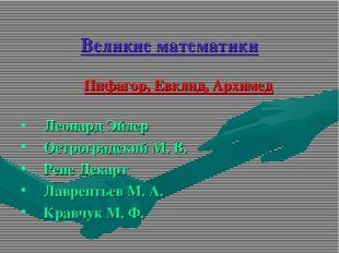 Великие математики Пифагор, Евклид, Архимед Леонард Эйлер Остроградский М. В.