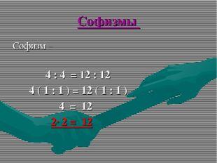 Софизмы Софизм – 4 : 4 = 12 : 12 4 ( 1 : 1 ) = 12 ( 1 : 1 ) 4 = 12 2· 2 = 12