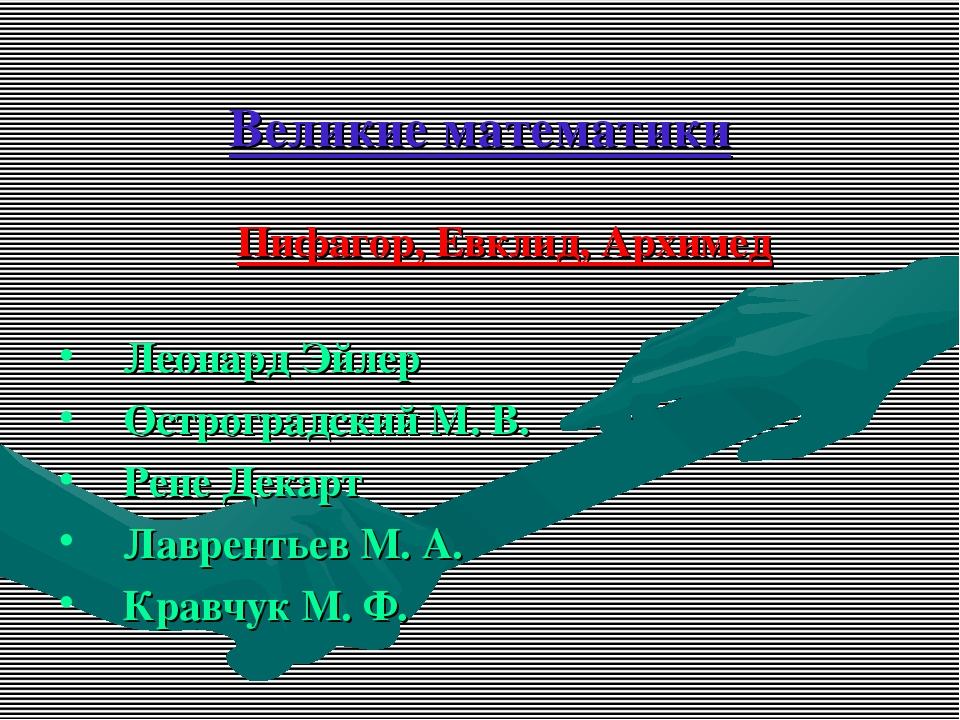 Великие математики Пифагор, Евклид, Архимед Леонард Эйлер Остроградский М. В....