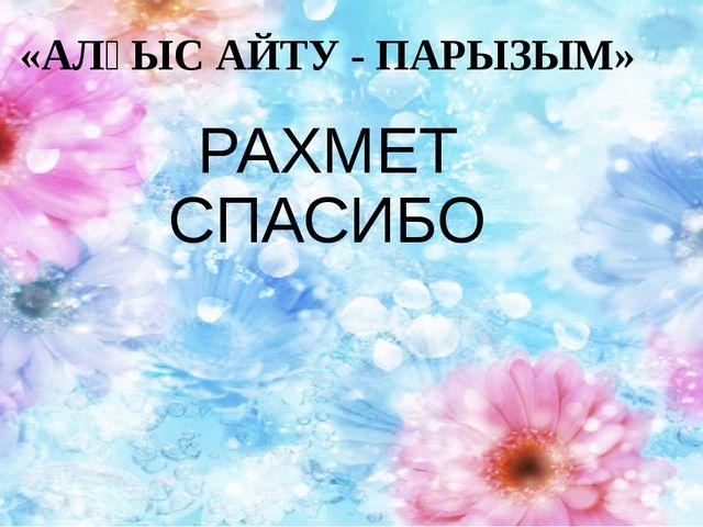 «АЛҒЫС АЙТУ - ПАРЫЗЫМ» РАХМЕТ СПАСИБО