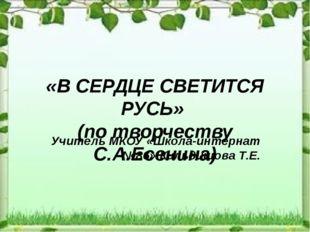 «В СЕРДЦЕ СВЕТИТСЯ РУСЬ» (по творчеству С.А.Есенина) Учитель МКОУ «Школа-инте
