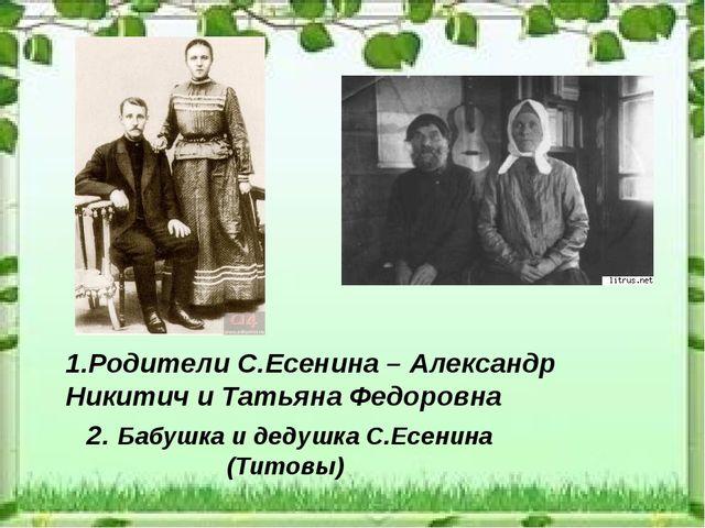 1.Родители С.Есенина – Александр Никитич и Татьяна Федоровна 2. Бабушка и дед...