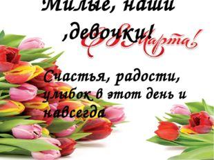 Счастья, радости, улыбок в этот день и навсегда Милые, наши ,девочки!