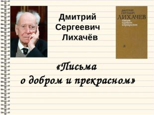 Дмитрий Сергеевич Лихачёв «Письма о добром и прекрасном»