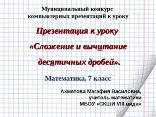 Презентация к уроку «Сложение и вычитание десятичных дробей». Ахметова Магафи