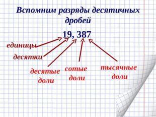 Вспомним разряды десятичных дробей 19, 387 десятые доли сотые доли тысячные д