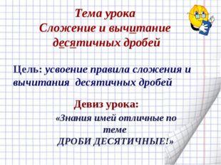 «Знания имей отличные по теме ДРОБИ ДЕСЯТИЧНЫЕ!» Цель: усвоение правила слож