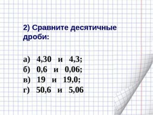 2) Сравните десятичные дроби: а) 4,30 и 4,3; б) 0,6 и 0,06; в) 19 и 19,0; г)