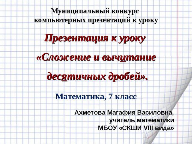 Презентация к уроку «Сложение и вычитание десятичных дробей». Ахметова Магафи...