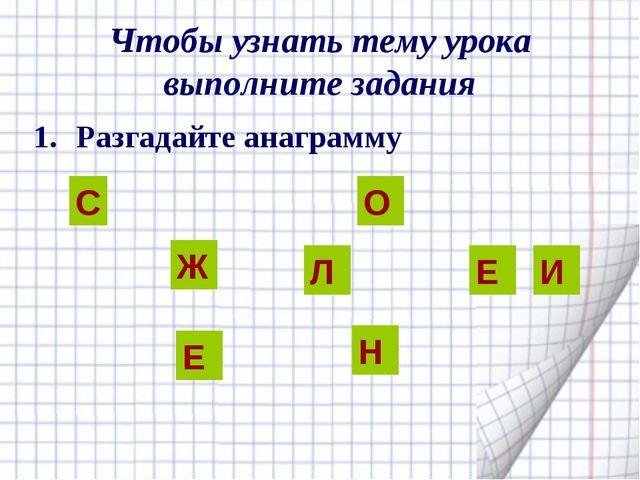 Чтобы узнать тему урока выполните задания Разгадайте анаграмму С Ж Е Л О Е И Н
