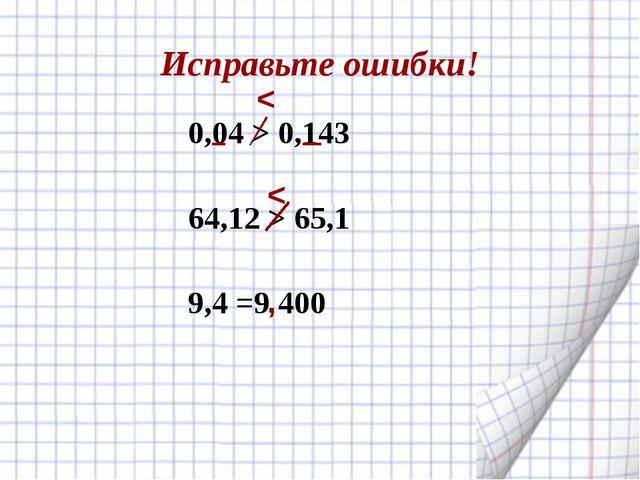 Исправьте ошибки! 0,04 > 0,143 64,12 > 65,1 9,4 =9 400 < , <