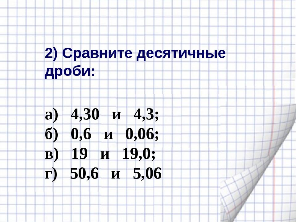 2) Сравните десятичные дроби: а) 4,30 и 4,3; б) 0,6 и 0,06; в) 19 и 19,0; г)...
